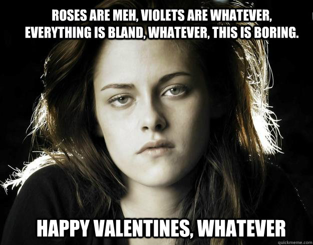 Roses are meh, violets are whatever, everything is bland, whatever, this is boring. Happy valentines, whatever  Kristen Stewart