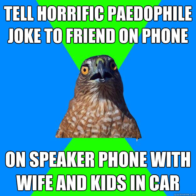 Tell horrific paedophile joke to friend on phone On speaker phone with wife and kids in car - Tell horrific paedophile joke to friend on phone On speaker phone with wife and kids in car  Hawkward