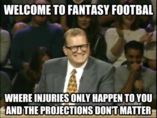 Welcome to Fantasy Footbal Where injuries only happen to you and the projections don't matter - Welcome to Fantasy Footbal Where injuries only happen to you and the projections don't matter  Drew Carey Whose Line