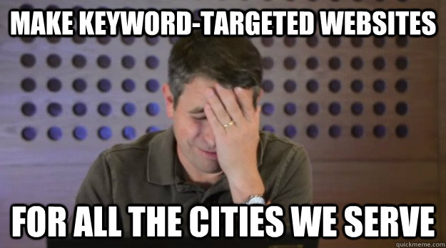 Make keyword-targeted websites for all the cities we serve - Make keyword-targeted websites for all the cities we serve  Facepalm Matt Cutts