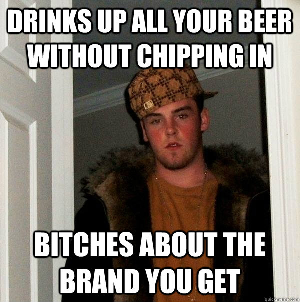 Drinks up all your beer without chipping in Bitches about the Brand you get - Drinks up all your beer without chipping in Bitches about the Brand you get  Scumbag Steve