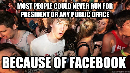 Most people could never run for president or any public office because of Facebook - Most people could never run for president or any public office because of Facebook  Sudden Clarity Clarence