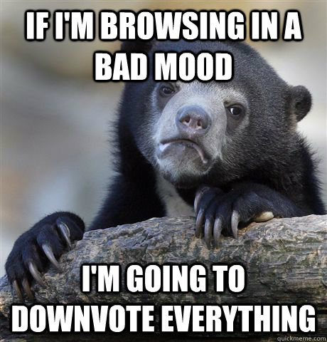 If I'm browsing in a bad mood I'm going to downvote everything - If I'm browsing in a bad mood I'm going to downvote everything  Confession Bear