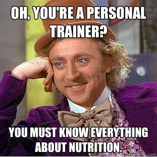 Oh, you're a personal trainer? You must know everything about nutrition. - Oh, you're a personal trainer? You must know everything about nutrition.  Creepy Wonka