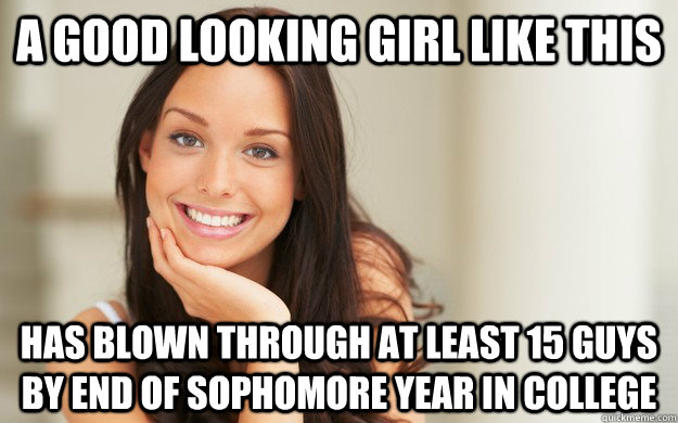 A good looking girl like this has blown through at least 15 guys by end of sophomore year in college  Good Girl Gina