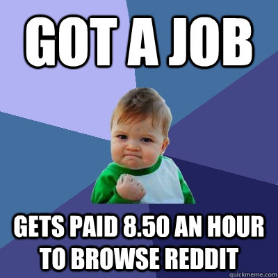 got a job gets paid 8.50 an hour to browse reddit - got a job gets paid 8.50 an hour to browse reddit  Success Kid