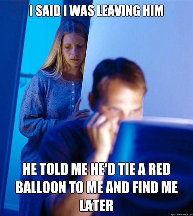 I said I was leaving him he told me he'd tie a red balloon to me and find me later - I said I was leaving him he told me he'd tie a red balloon to me and find me later  Redditors Wife