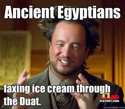 Ancient Egyptians faxing ice cream through the Duat. - Ancient Egyptians faxing ice cream through the Duat.  Ancient Aliens Meme Plague