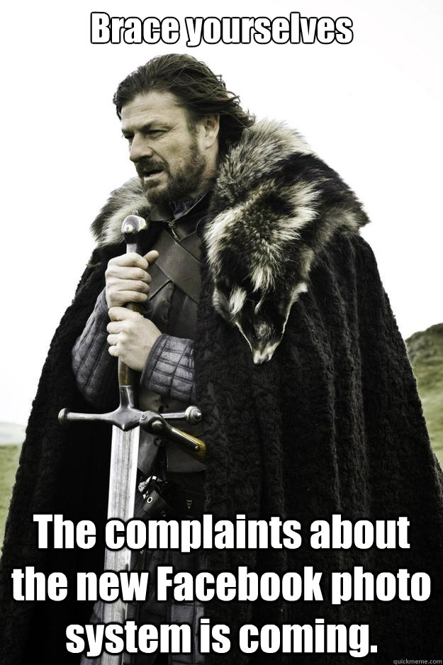 Brace yourselves The complaints about the new Facebook photo system is coming.  - Brace yourselves The complaints about the new Facebook photo system is coming.   Winter is coming