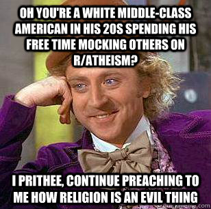 Oh you're a white middle-class american in his 20s spending his free time mocking others on r/atheism? I prithee, continue preaching to me how religion is an evil thing   Condescending Wonka