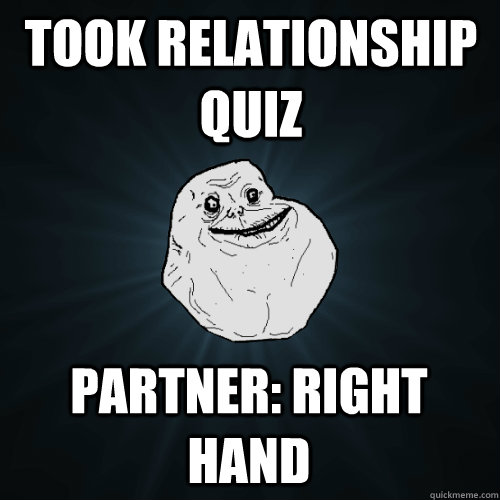 Took Relationship quiz partner: right hand - Took Relationship quiz partner: right hand  Forever Alone