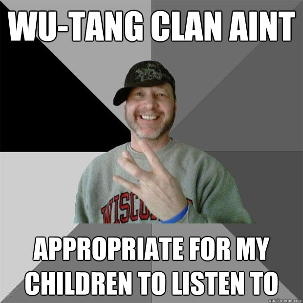 Wu-tang clan aint appropriate for my children to listen to - Wu-tang clan aint appropriate for my children to listen to  Hood Dad
