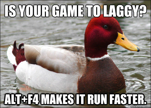 Is your game to laggy?  Alt+F4 makes it run faster. - Is your game to laggy?  Alt+F4 makes it run faster.  Malicious Advice Mallard