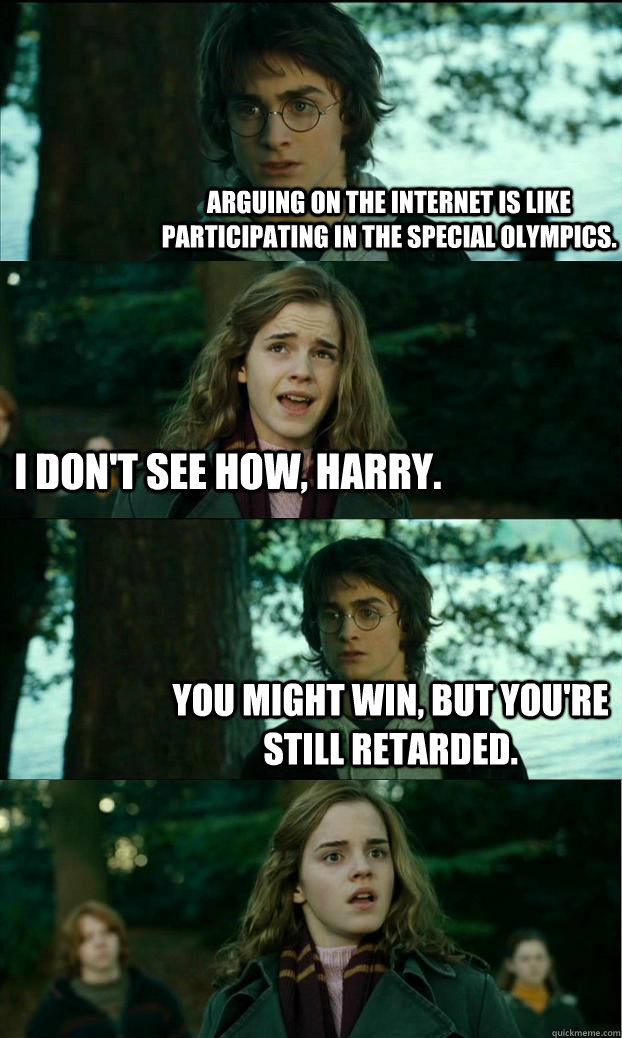 Arguing on the Internet is like participating in the Special Olympics. I don't see how, Harry. You might win, but you're still retarded. - Arguing on the Internet is like participating in the Special Olympics. I don't see how, Harry. You might win, but you're still retarded.  Horny Harry