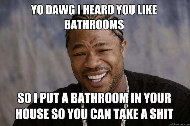 Yo dawg I heard you like bathrooms so I put a bathroom in your house so you can take a shit  - Yo dawg I heard you like bathrooms so I put a bathroom in your house so you can take a shit   Xzibit meme