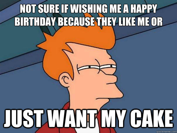 Not sure if wishing me a happy birthday because they like me or just want my cake  Futurama Fry