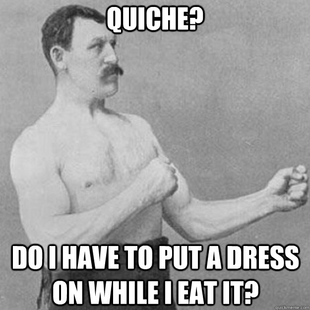 Quiche? Do I have to put a dress on while I eat it? - Quiche? Do I have to put a dress on while I eat it?  Misc