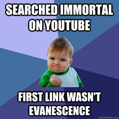 Searched immortal on youtube First link wasn't evanescence - Searched immortal on youtube First link wasn't evanescence  Success Kid