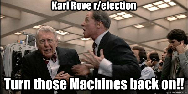 Karl Rove r/election Turn those Machines back on!! - Karl Rove r/election Turn those Machines back on!!  Misc