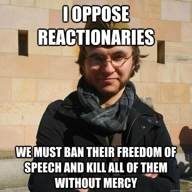 I OPPOSE REACTIONARIES WE MUST BAN THEIR FREEDOM OF SPEECH AND KILL ALL OF THEM WITHOUT MERCY