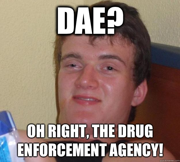 DAE? Oh right, the drug enforcement agency! - DAE? Oh right, the drug enforcement agency!  10 Guy