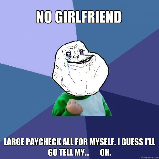 No girlfriend Large paycheck all for myself. I guess I'll go tell my...       oh. - No girlfriend Large paycheck all for myself. I guess I'll go tell my...       oh.  Forever Alone Success Kid