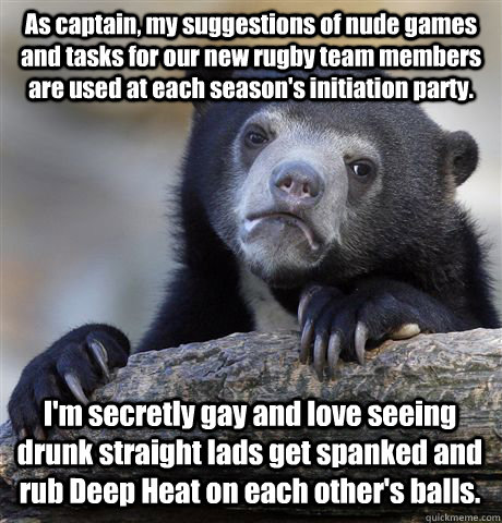 As captain, my suggestions of nude games and tasks for our new rugby team members are used at each season's initiation party. I'm secretly gay and love seeing drunk straight lads get spanked and rub Deep Heat on each other's balls. - As captain, my suggestions of nude games and tasks for our new rugby team members are used at each season's initiation party. I'm secretly gay and love seeing drunk straight lads get spanked and rub Deep Heat on each other's balls.  Confession Bear