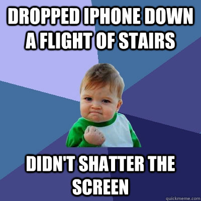 Dropped Iphone down a flight of stairs didn't shatter the screen - Dropped Iphone down a flight of stairs didn't shatter the screen  Success Kid