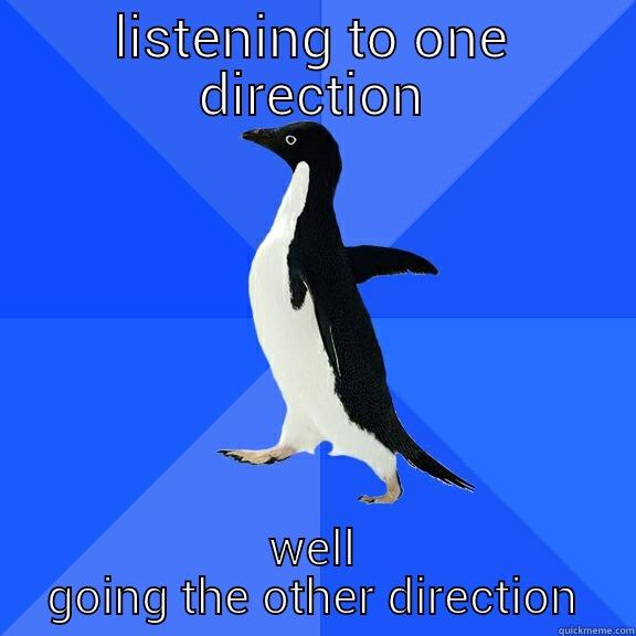 LISTENING TO ONE DIRECTION WELL GOING THE OTHER DIRECTION Socially Awkward Penguin