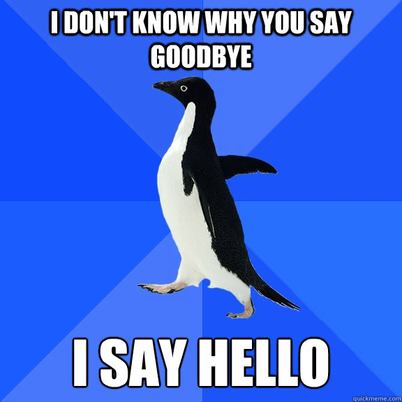 d41c7eb800fb1439ab89ecc6043619d97b4f38a83ef74db41bb2b7c72570b26d i don't know why you say goodbye i say hello socially awkward