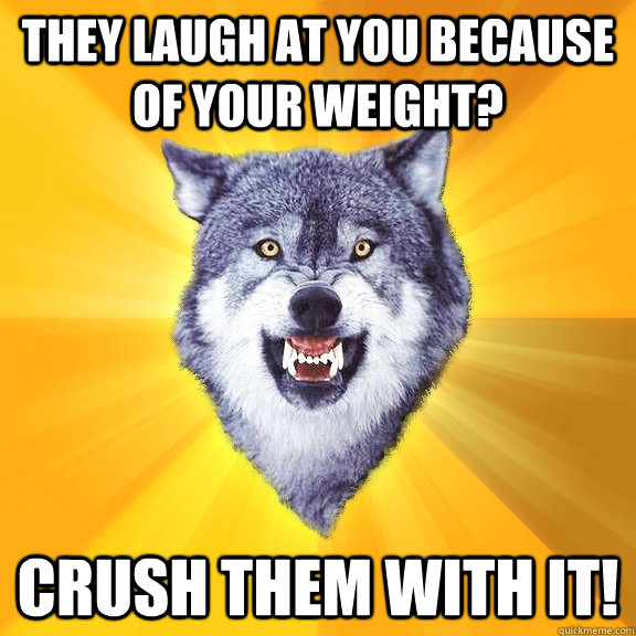 they laugh at you because of your weight? crush them with it! - they laugh at you because of your weight? crush them with it!  Courage Wolf