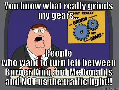 YOU KNOW WHAT REALLY GRINDS MY GEARS... PEOPLE WHO WANT TO TURN LEFT BETWEEN BURGER KING AND MCDONALDS AND NOT US THE TRAFFIC LIGHT!! Grinds my gears