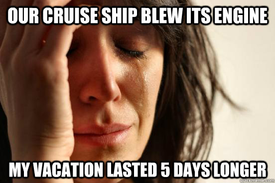 Our cruise ship blew its engine my vacation lasted 5 days longer - Our cruise ship blew its engine my vacation lasted 5 days longer  First World Problems