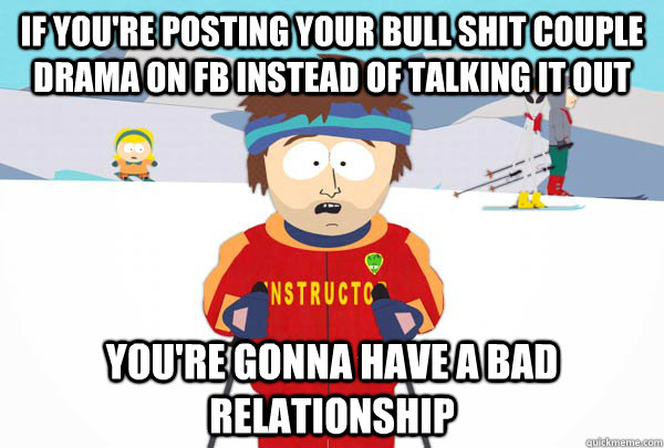 If you're posting your bull shit couple drama on FB instead of talking it out You're gonna have a bad relationship  - If you're posting your bull shit couple drama on FB instead of talking it out You're gonna have a bad relationship   Super Cool Ski Instructor