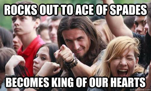 Rocks out to Ace of Spades Becomes king of our hearts