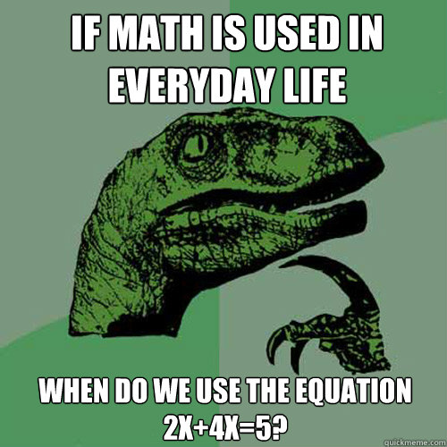 if math is used in everyday life when do we use the equation 2x+4x=5? - if math is used in everyday life when do we use the equation 2x+4x=5?  Philosoraptor