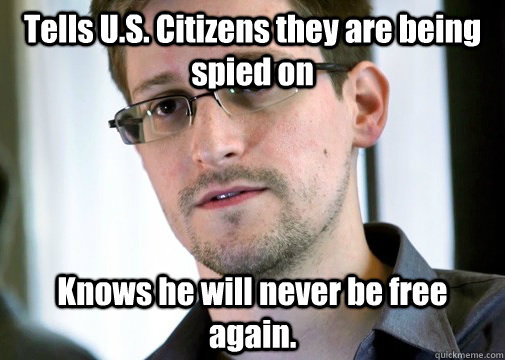 Tells U.S. Citizens they are being spied on Knows he will never be free again. - Tells U.S. Citizens they are being spied on Knows he will never be free again.  Selfless Snowden