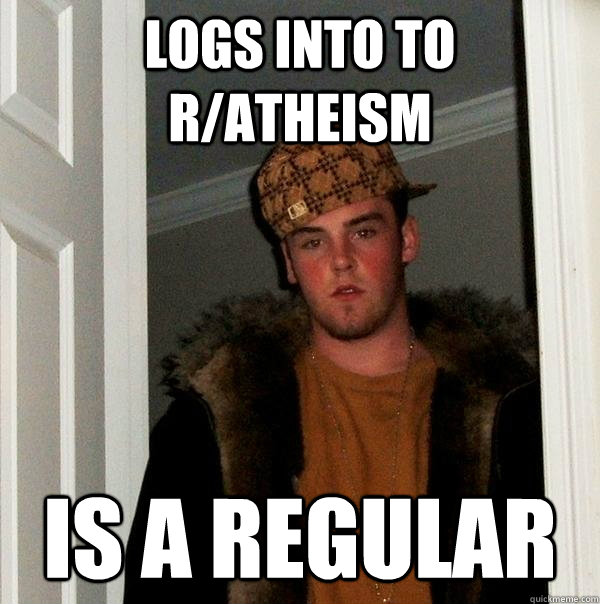 logs into to r/atheism is a regular - logs into to r/atheism is a regular  Scumbag Steve