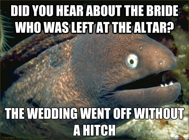 Did you hear about the bride who was left at the altar? The wedding went off without a hitch  Bad Joke Eel