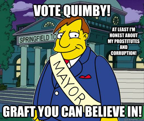 Vote Quimby! Graft you can believe in! At least I'm honest about my prostitutes and corruption!