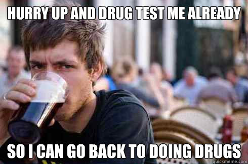 Hurry up and Drug Test me Already So I can go back to doing drugs - Hurry up and Drug Test me Already So I can go back to doing drugs  Lazy College Senior