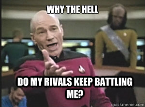 Why the Hell Do my rivals keep battling me? - Why the Hell Do my rivals keep battling me?  Annoyed Picard