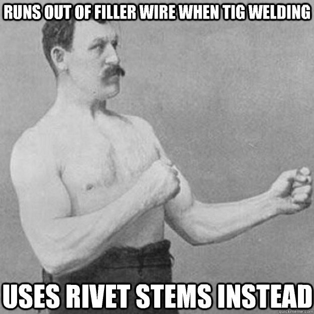 Runs out of filler wire when tig welding Uses rivet stems instead - Runs out of filler wire when tig welding Uses rivet stems instead  overly manly man