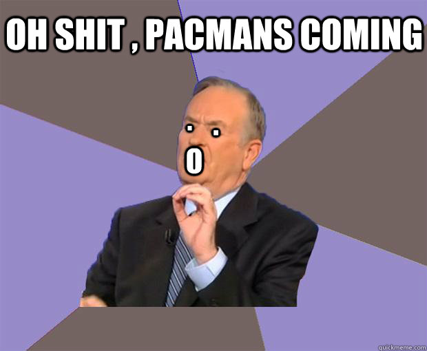 . . o oh shit , pacmans coming - . . o oh shit , pacmans coming  Wtf test