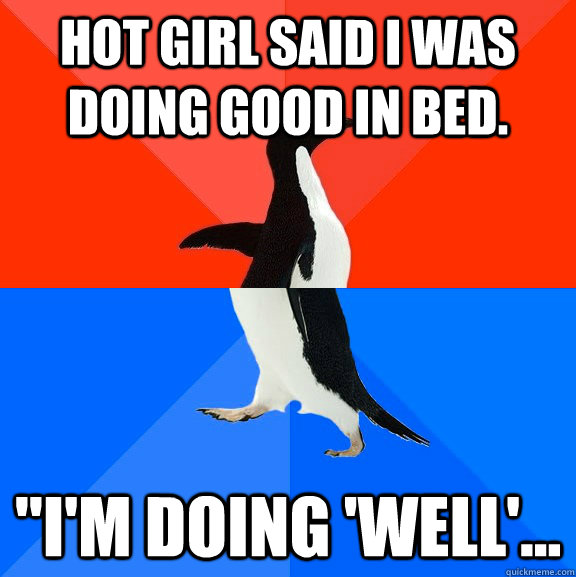 Hot girl said I was doing good in bed.