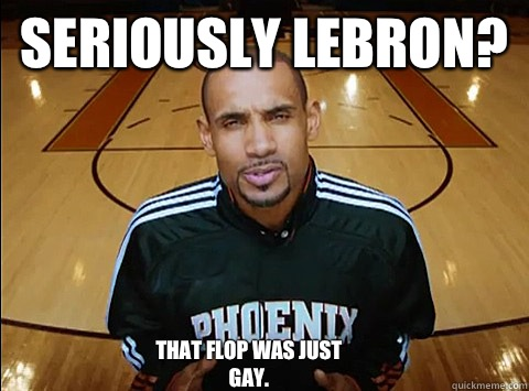 d42e699206b878098f41899d22d776ff78adc532b2711b9063aff63ea0da56b8 seriously lebron? that flop was just gay no homo grant hill