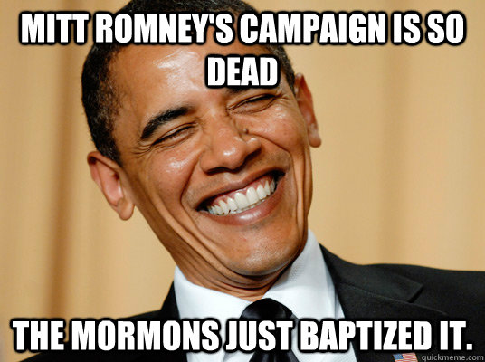 Mitt Romney's Campaign is so dead The Mormons just baptized it.  - Mitt Romney's Campaign is so dead The Mormons just baptized it.   Laughing Obama