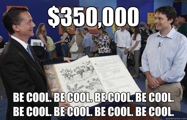 $350,000 BE COOL. BE COOL. BE COOL. BE COOL. BE COOL. BE COOL. BE COOL. BE COOL. - $350,000 BE COOL. BE COOL. BE COOL. BE COOL. BE COOL. BE COOL. BE COOL. BE COOL.  Antiques Roadshow