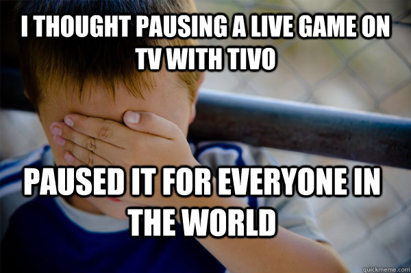 I thought pausing a live game on tv with tivo paused it for everyone in the world - I thought pausing a live game on tv with tivo paused it for everyone in the world  Confession kid