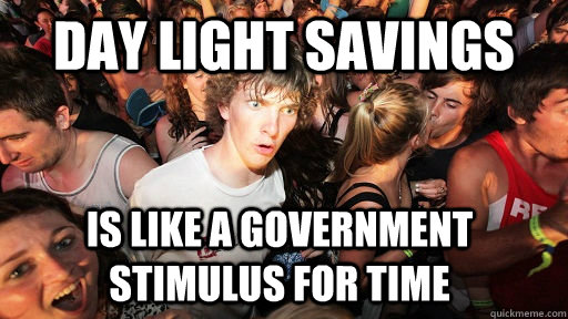 Day light savings is like a government stimulus for time - Day light savings is like a government stimulus for time  Sudden Clarity Clarence